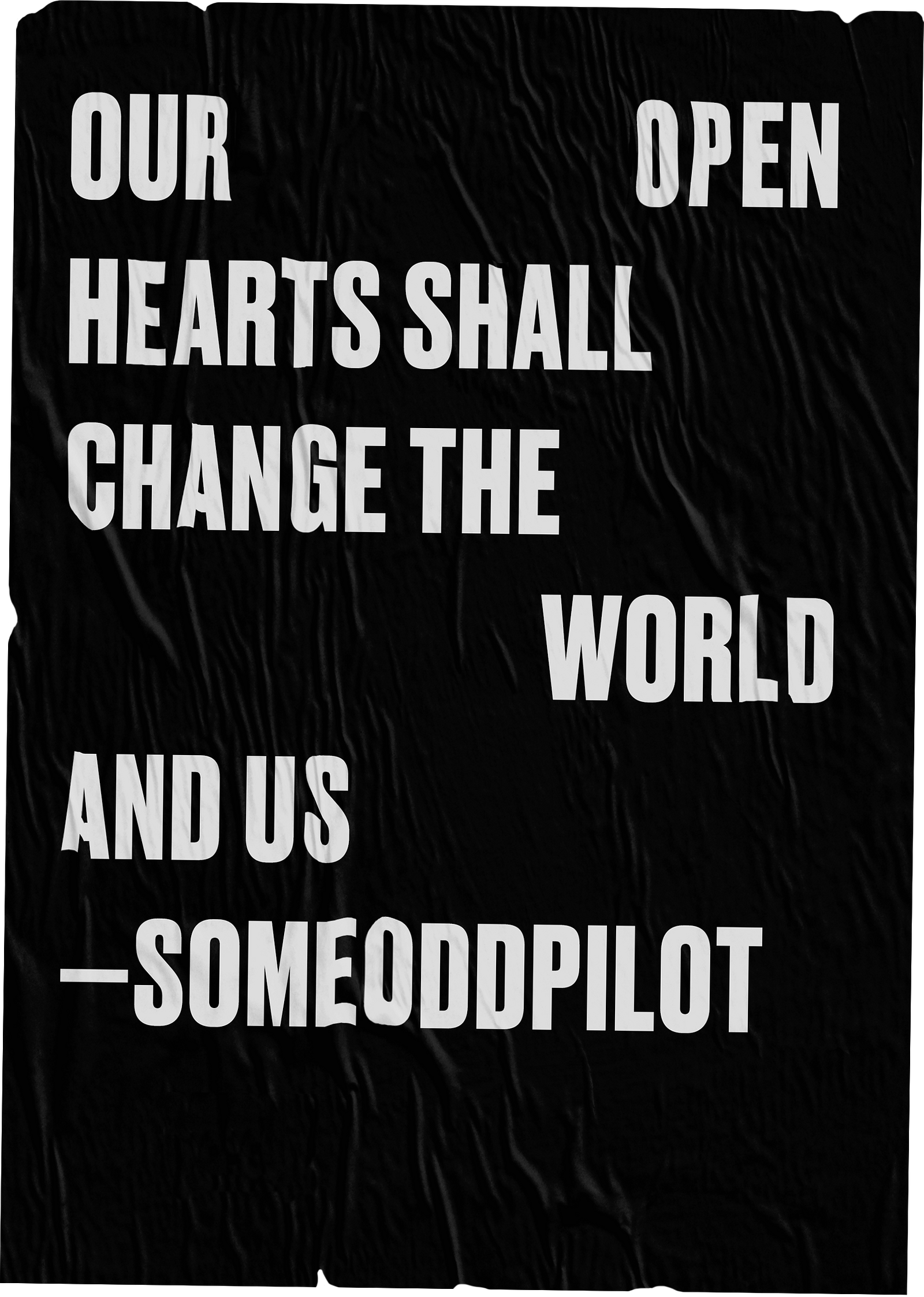 OUR OPEN HEARTS SHALL CHANGE THE WORLD AND US --SOMEODDPILOT
